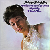 aretha-franklin–I-never-loved-a-man-the-way-I-love-you